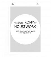 Poster in 60x90cm - Die grausame Ironie der Hausarbeit ist: Die Leute bemerken nur wenn du sie nicht